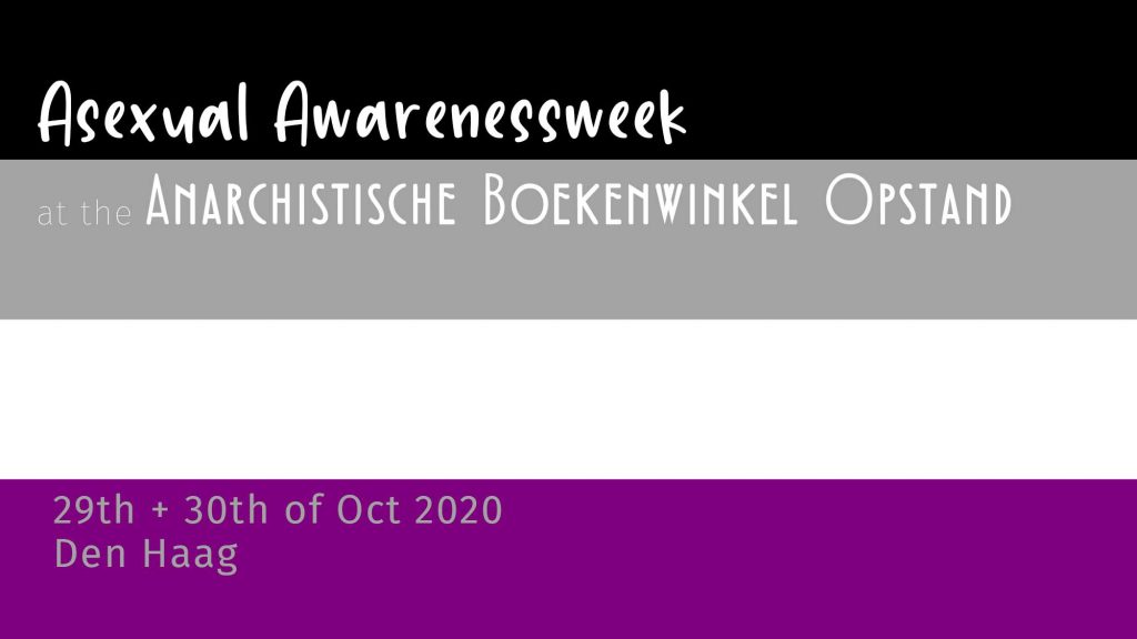 An asexuality flag (4 shorizontal stripes, from top to bottom black, grey, white and purple) with white font over it saying: asexual awarenessweek at the anarchistische boekenwinkel opstand, 29th and 30th october 2020 Den Haag